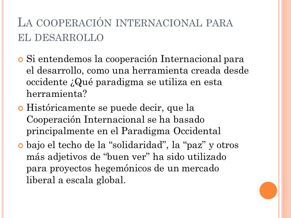 L A COOPERACIÓN INTERNACIONAL PARA EL DESARROLLO Si entendemos la cooperación Internacional para el desarrollo, como una herramienta creada desde occidente ¿Qué paradigma se utiliza en esta herramienta.