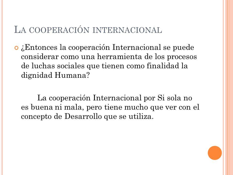 L A COOPERACIÓN INTERNACIONAL ¿Entonces la cooperación Internacional se puede considerar como una herramienta de los procesos de luchas sociales que tienen como finalidad la dignidad Humana.