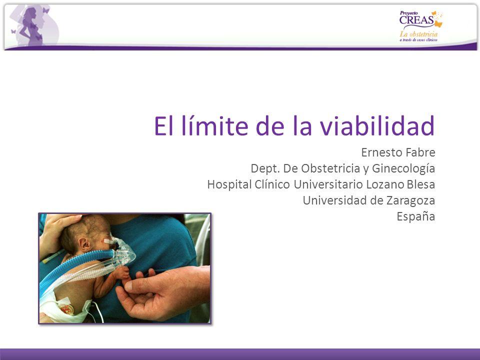 El límite de la viabilidad Ernesto Fabre Dept. De Obstetricia y Ginecología Hospital Clínico Universitario Lozano Blesa Universidad de Zaragoza España