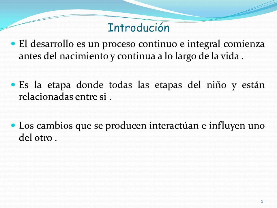 Introdución El desarrollo es un proceso continuo e integral comienza antes del nacimiento y continua a lo largo de la vida.