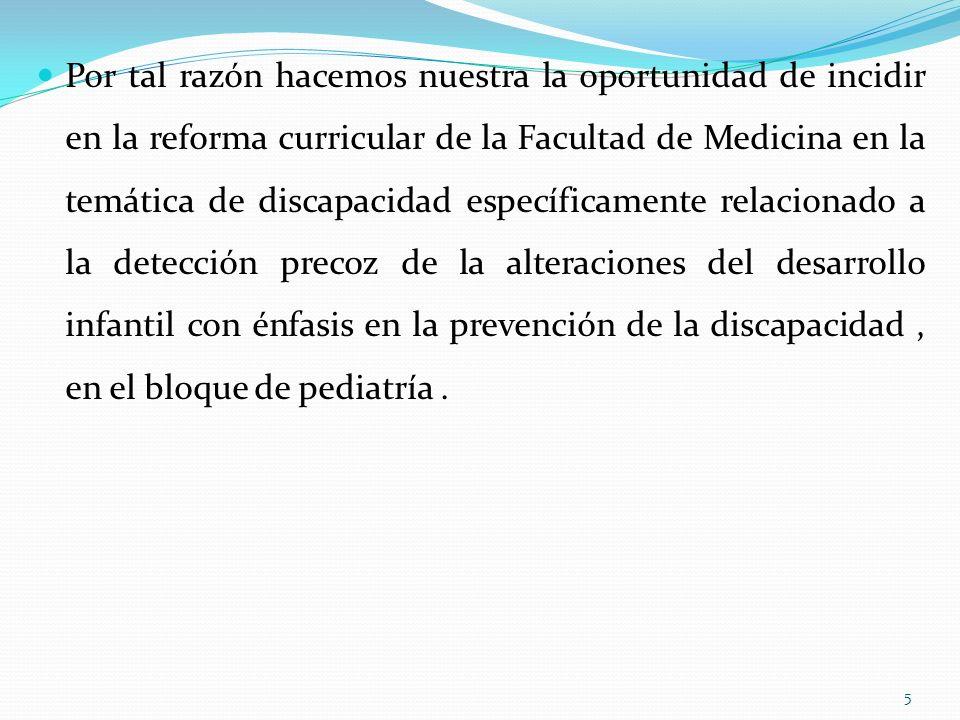 Por tal razón hacemos nuestra la oportunidad de incidir en la reforma curricular de la Facultad de Medicina en la temática de discapacidad específicamente relacionado a la detección precoz de la alteraciones del desarrollo infantil con énfasis en la prevención de la discapacidad, en el bloque de pediatría.