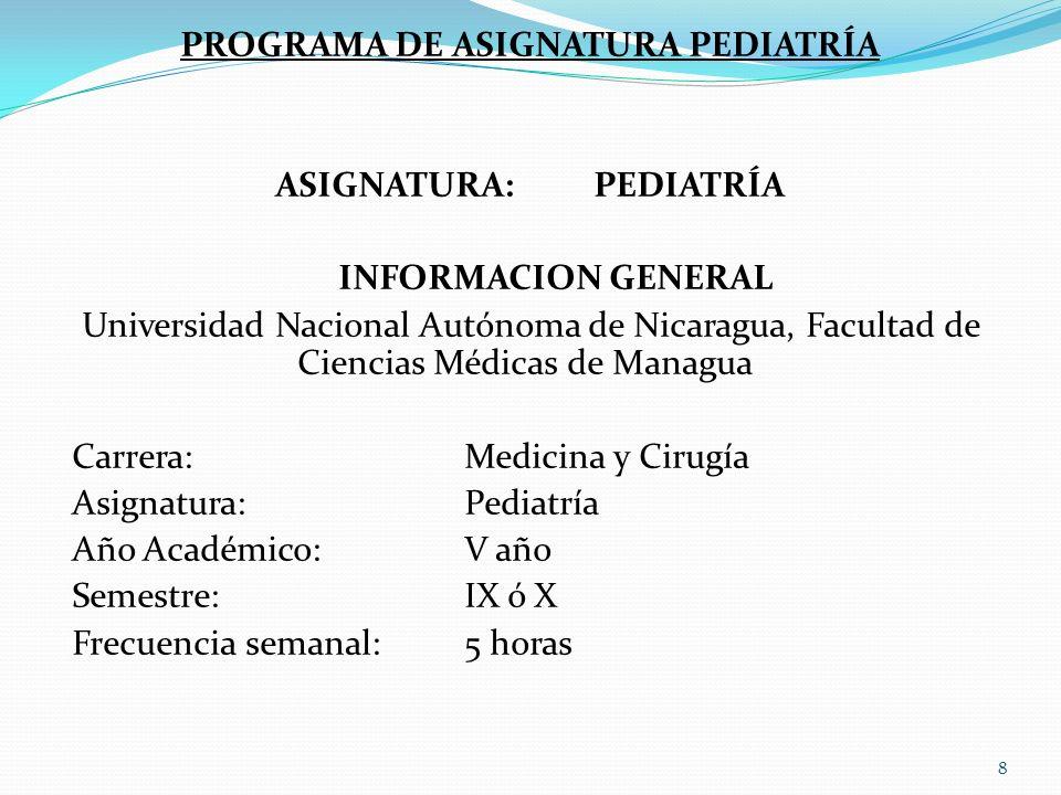 PROGRAMA DE ASIGNATURA PEDIATRÍA ASIGNATURA:PEDIATRÍA INFORMACION GENERAL Universidad Nacional Autónoma de Nicaragua, Facultad de Ciencias Médicas de Managua Carrera:Medicina y Cirugía Asignatura:Pediatría Año Académico:V año Semestre:IX ó X Frecuencia semanal:5 horas 8