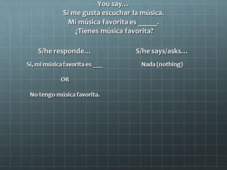 You say… Sí me gusta escuchar la música. Mi música favorita es _____.