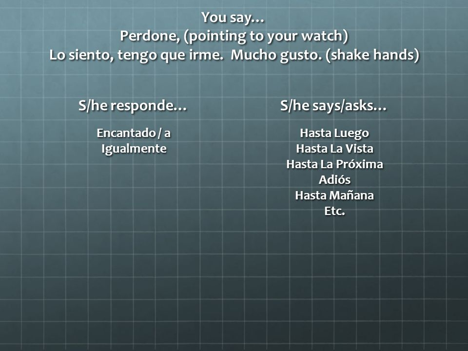 You say… Perdone, (pointing to your watch) Lo siento, tengo que irme.
