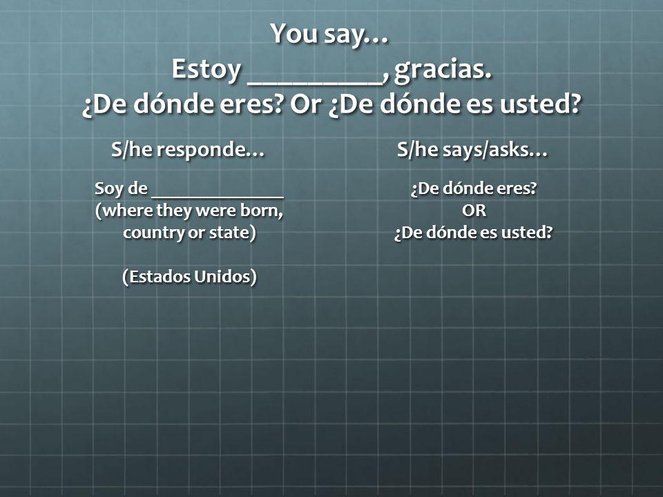 You say… Estoy _________, gracias. ¿De dónde eres.