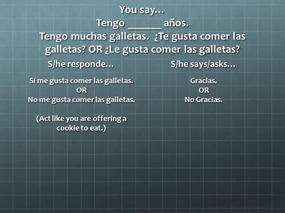 You say… Tengo ______ años. Tengo muchas galletas.