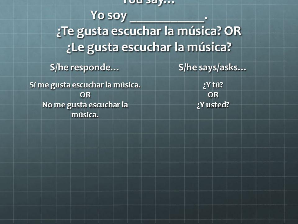 You say… Yo soy ___________. ¿Te gusta escuchar la música.