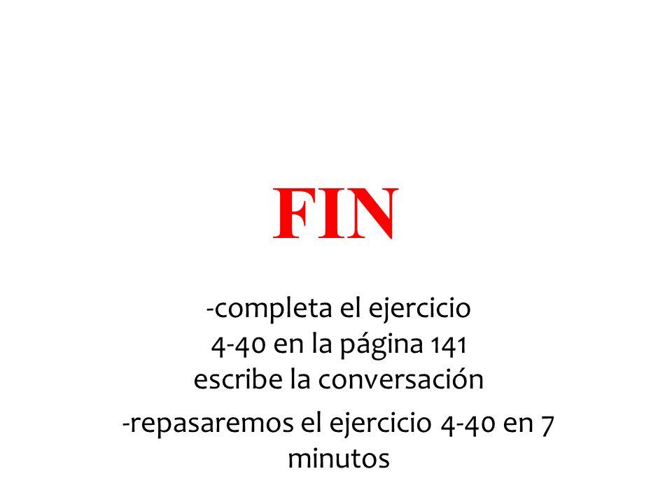 FIN -completa el ejercicio 4-40 en la página 141 escribe la conversación -repasaremos el ejercicio 4-40 en 7 minutos