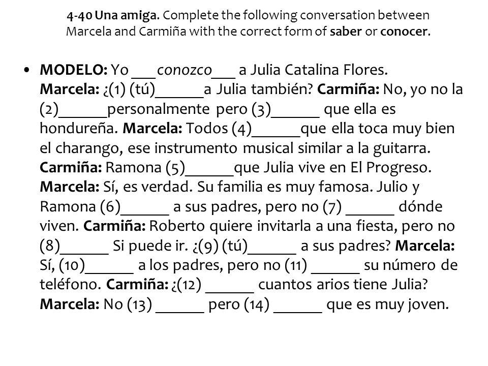 4-40 Una amiga. Complete the following conversation between Marcela and Carmiña with the correct form of saber or conocer. MODELO: Yo ___conozco___ a