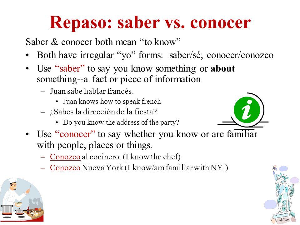 Repaso: saber vs. conocer Saber & conocer both mean to know Both have irregular yo forms: saber/sé; conocer/conozco Use saber to say you know somethin