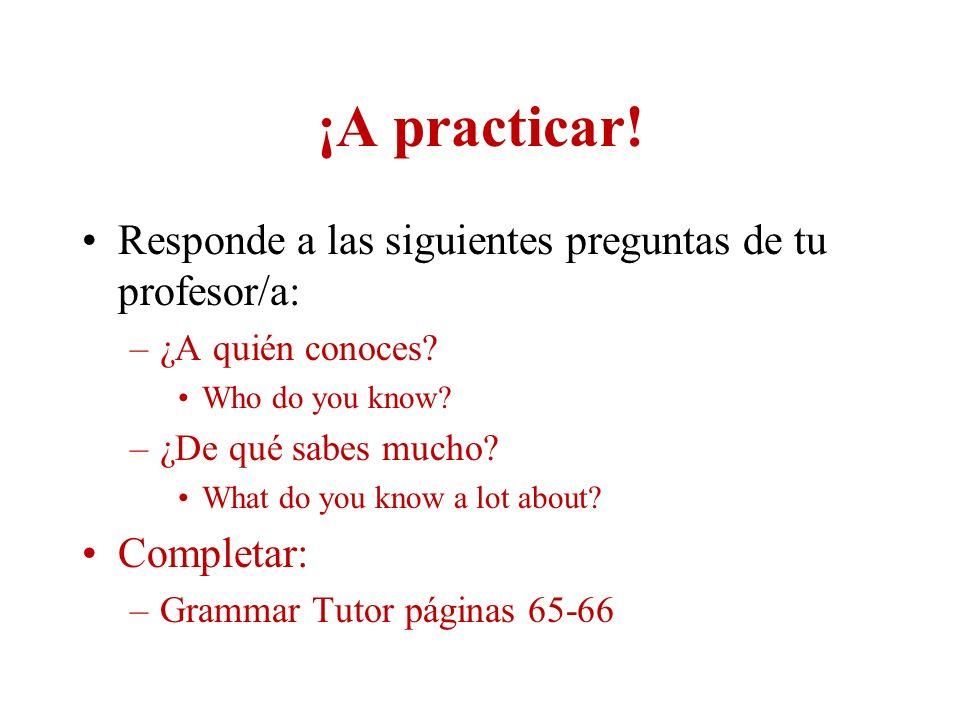 ¡A practicar! Responde a las siguientes preguntas de tu profesor/a: –¿A quién conoces? Who do you know? –¿De qué sabes mucho? What do you know a lot a