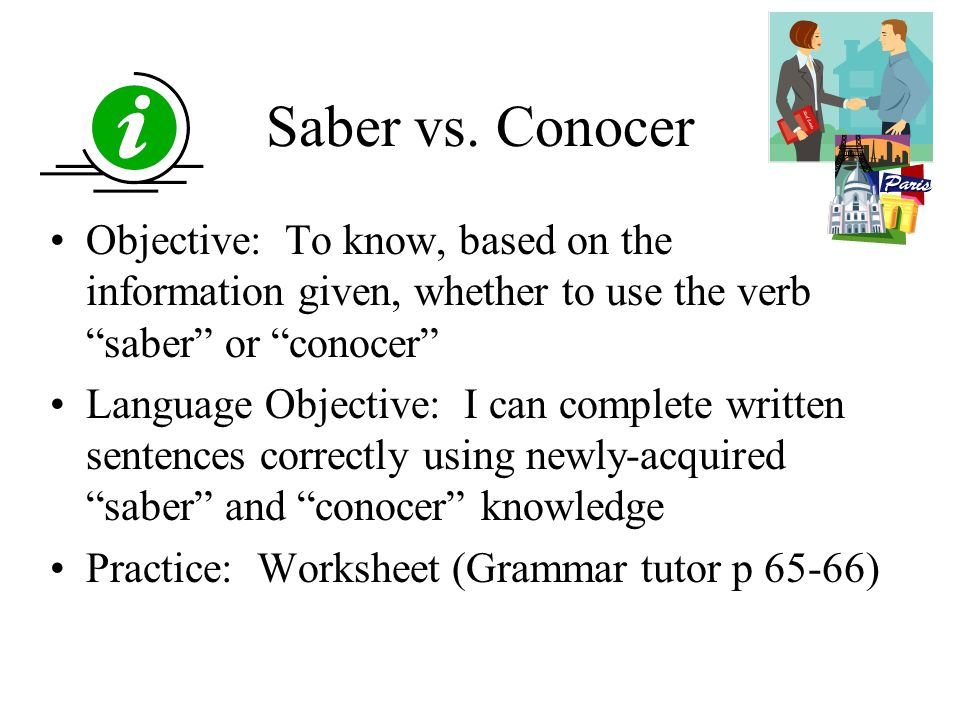 Saber vs. Conocer Objective: To know, based on the information given, whether to use the verb saber or conocer Language Objective: I can complete writ