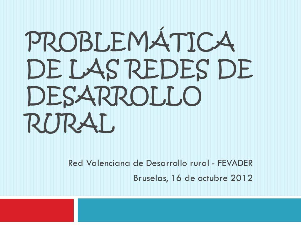 PROBLEMÁTICA DE LAS REDES DE DESARROLLO RURAL Red Valenciana de Desarrollo rural - FEVADER Bruselas, 16 de octubre 2012