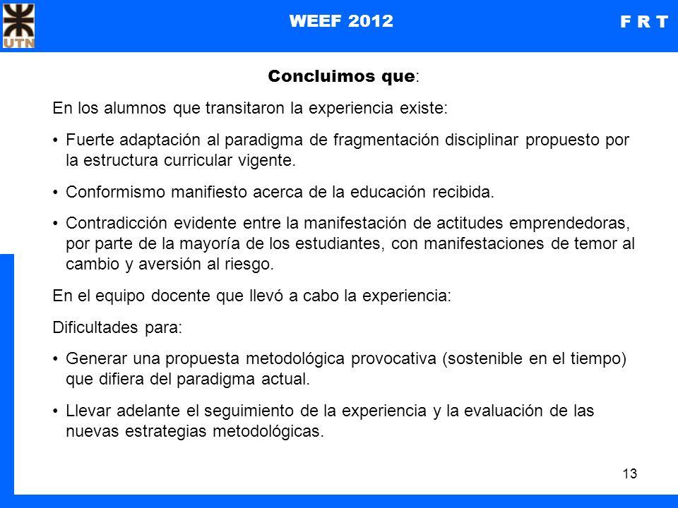 13 WEEF 2012 F R T Concluimos que : En los alumnos que transitaron la experiencia existe: Fuerte adaptación al paradigma de fragmentación disciplinar propuesto por la estructura curricular vigente.