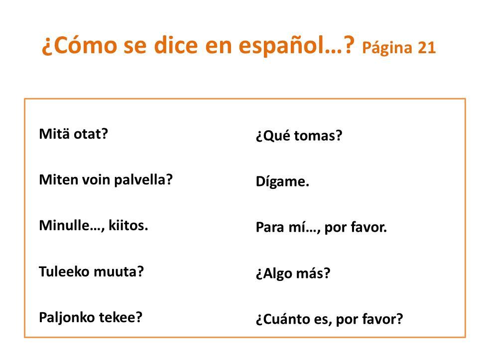 ¿Cómo se dice en español….Página 21 Mitä otat. Miten voin palvella.