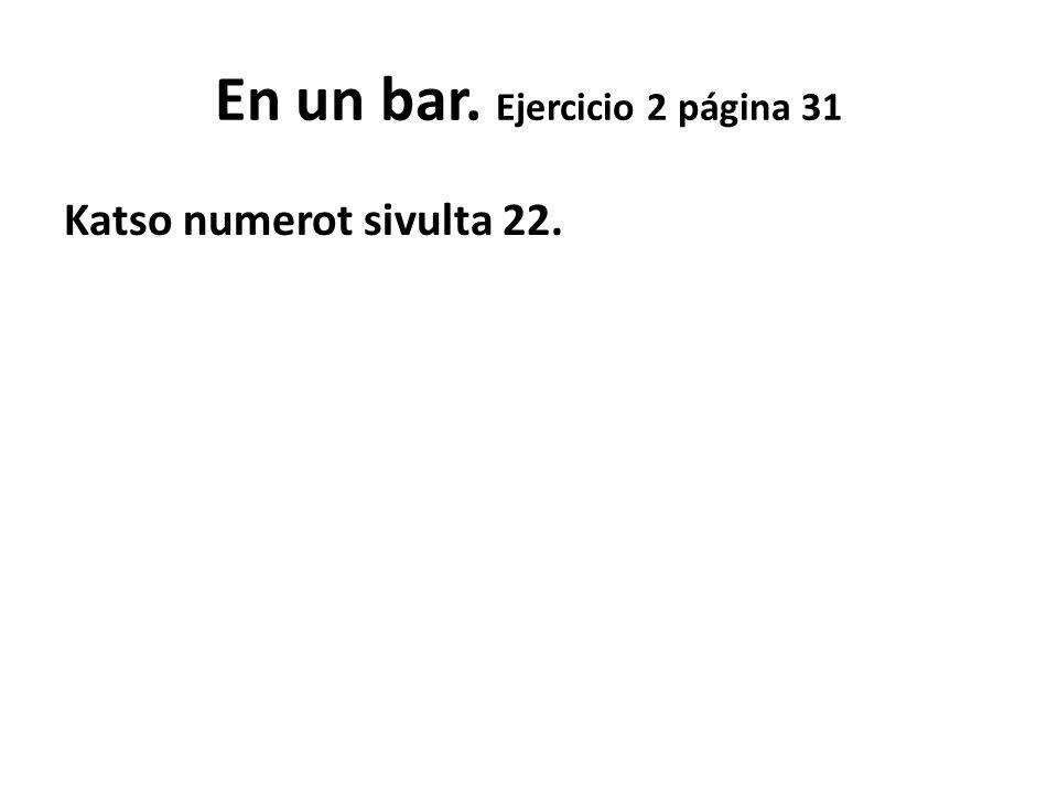 En un bar. Ejercicio 2 página 31 Katso numerot sivulta 22.