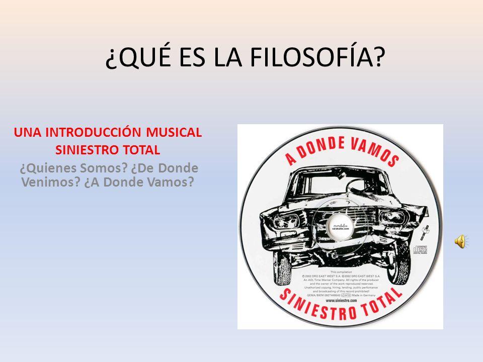 ¿QUÉ ES LA FILOSOFÍA? UNA INTRODUCCIÓN MUSICAL SINIESTRO TOTAL ¿Quienes Somos? ¿De Donde Venimos? ¿A Donde Vamos?