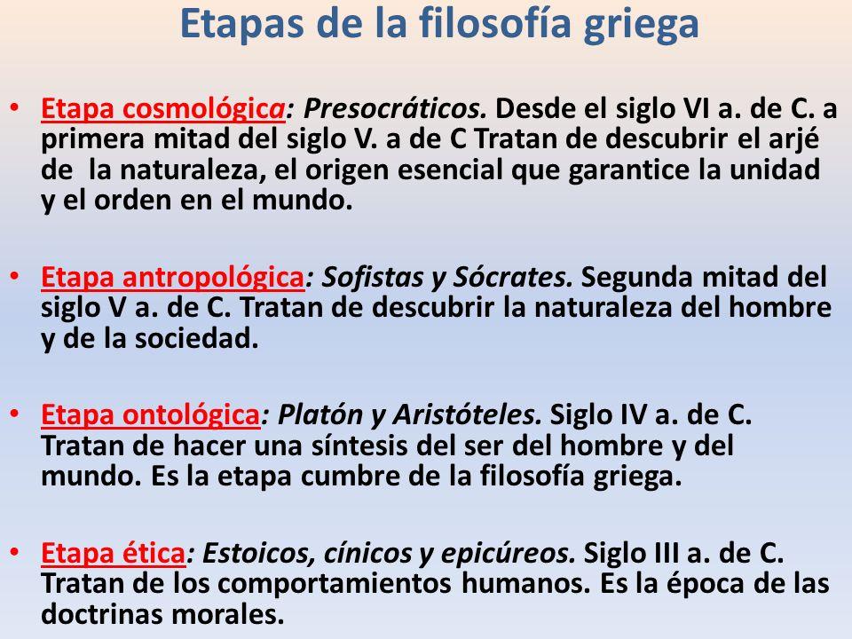 Etapas de la filosofía griega Etapa cosmológica: Presocráticos. Desde el siglo VI a. de C. a primera mitad del siglo V. a de C Tratan de descubrir el