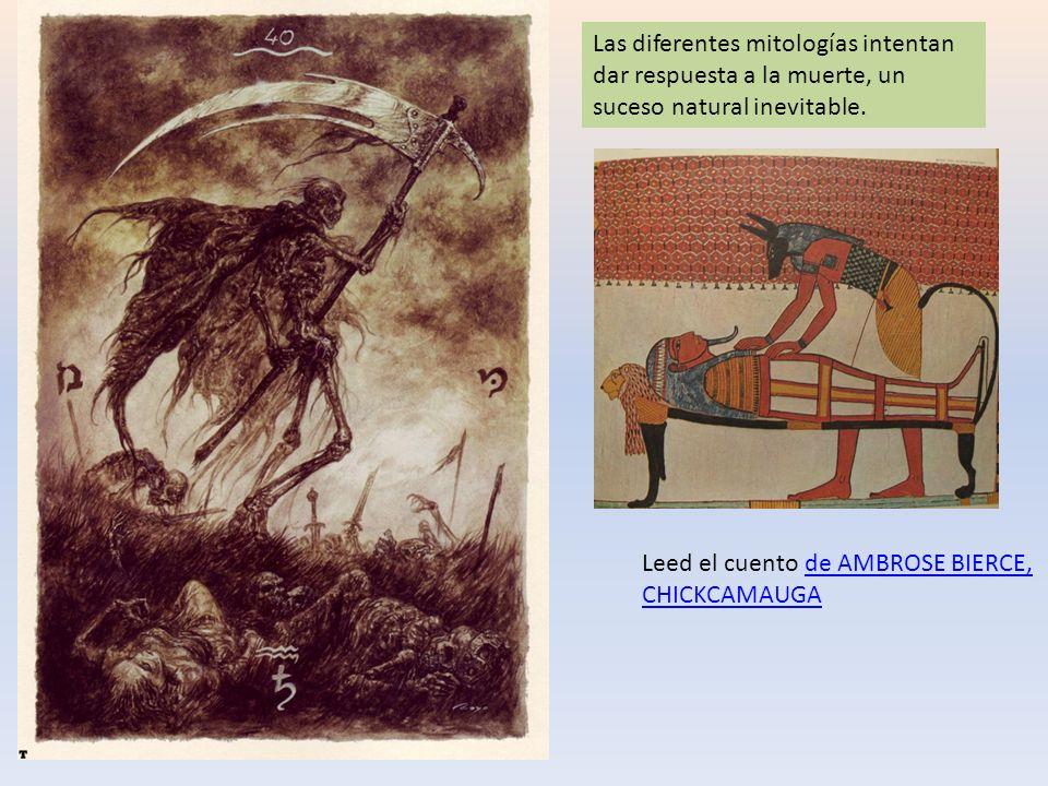 Las diferentes mitologías intentan dar respuesta a la muerte, un suceso natural inevitable. Leed el cuento de AMBROSE BIERCE, CHICKCAMAUGAde AMBROSE B