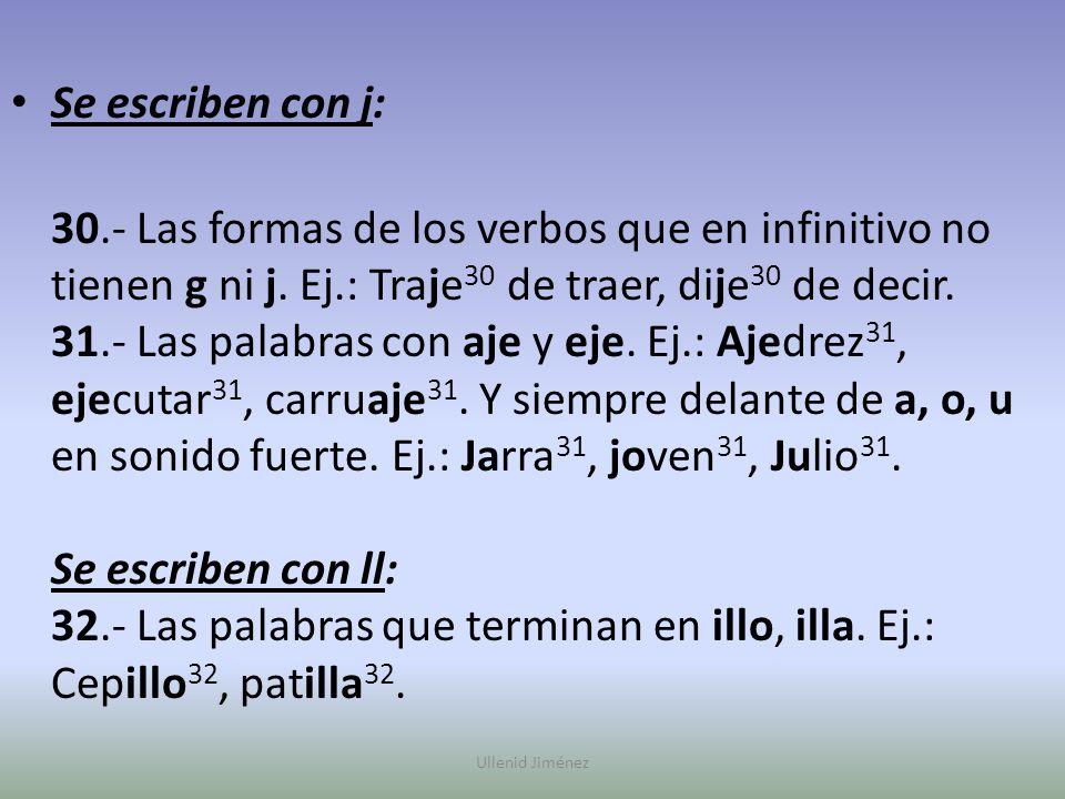 Se escriben con j: 30.- Las formas de los verbos que en infinitivo no tienen g ni j. Ej.: Traje 30 de traer, dije 30 de decir. 31.- Las palabras con a