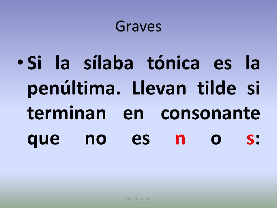 Graves Si la sílaba tónica es la penúltima. Llevan tilde si terminan en consonante que no es n o s: Ullenid Jiménez