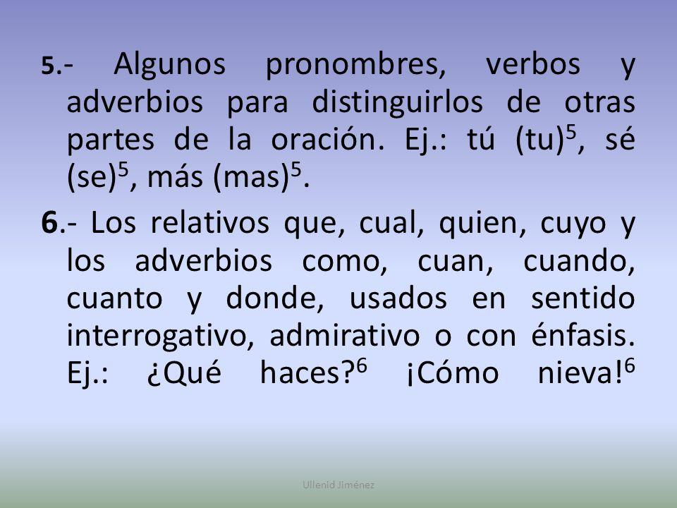5.- Algunos pronombres, verbos y adverbios para distinguirlos de otras partes de la oración. Ej.: tú (tu) 5, sé (se) 5, más (mas) 5. 6.- Los relativos