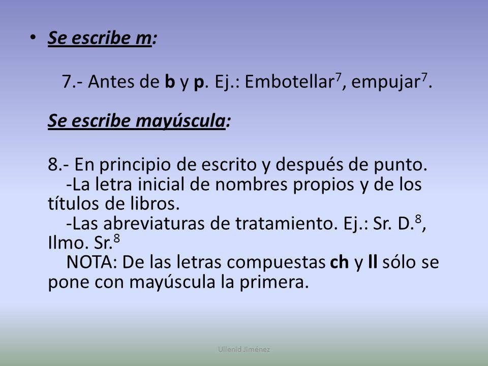 Se escribe m: 7.- Antes de b y p. Ej.: Embotellar 7, empujar 7. Se escribe mayúscula: 8.- En principio de escrito y después de punto. -La letra inicia