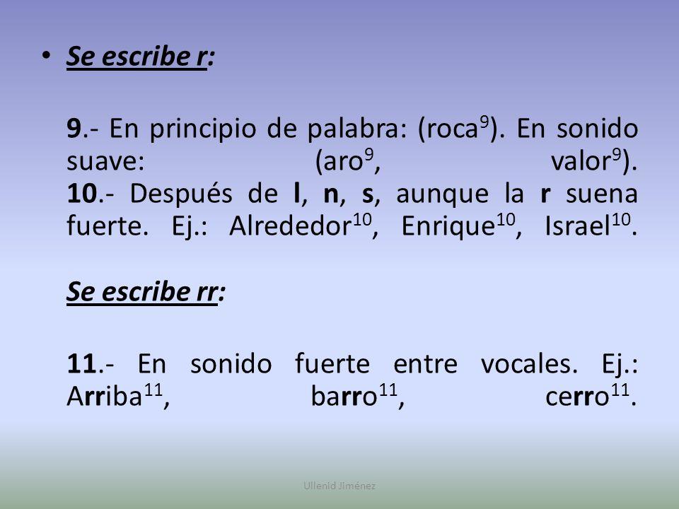 Se escribe r: 9.- En principio de palabra: (roca 9 ). En sonido suave: (aro 9, valor 9 ). 10.- Después de l, n, s, aunque la r suena fuerte. Ej.: Alre