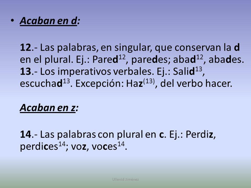 Acaban en d: 12.- Las palabras, en singular, que conservan la d en el plural. Ej.: Pared 12, paredes; abad 12, abades. 13.- Los imperativos verbales.