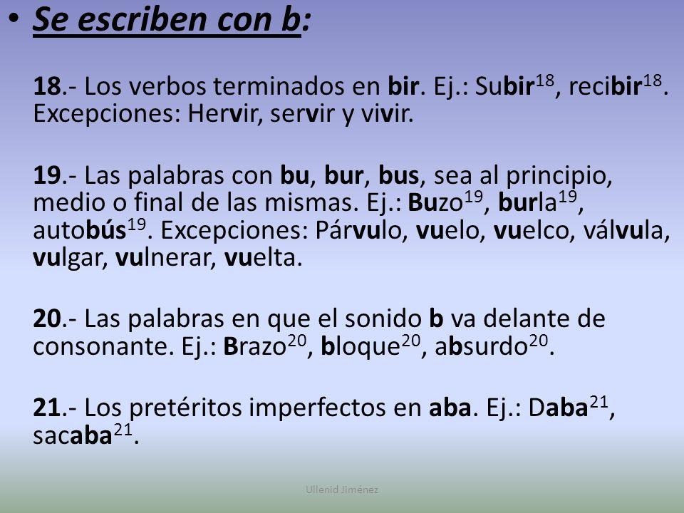 Se escriben con b: 18.- Los verbos terminados en bir. Ej.: Subir 18, recibir 18. Excepciones: Hervir, servir y vivir. 19.- Las palabras con bu, bur, b