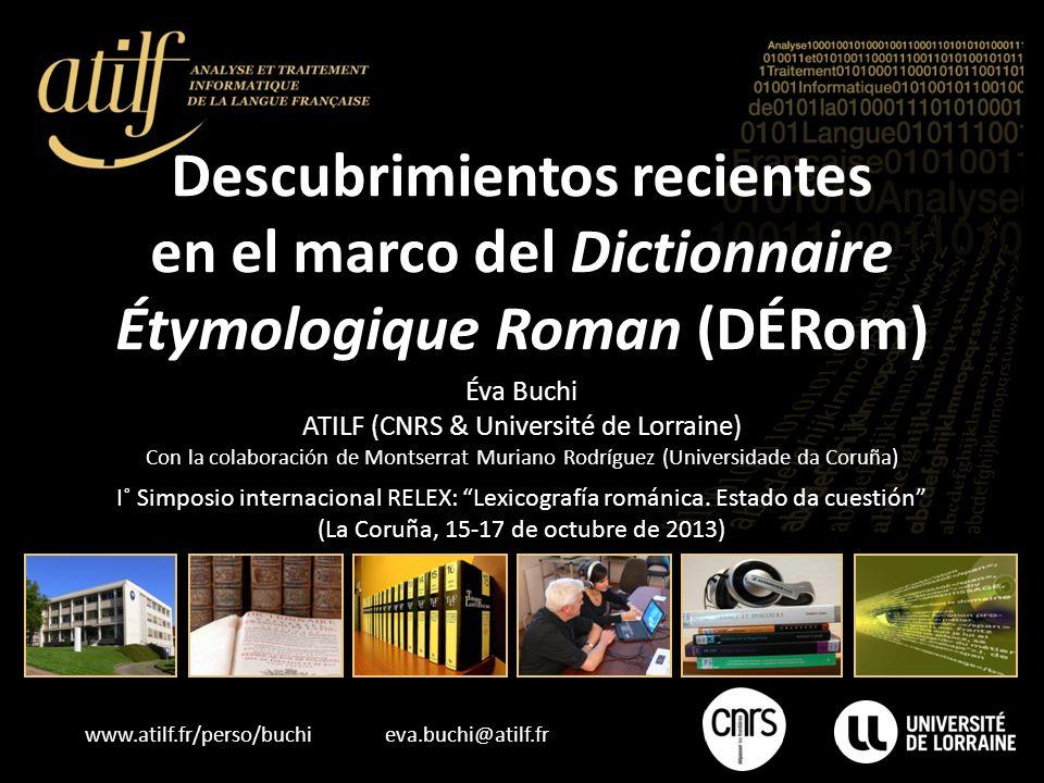 www.atilf.fr/perso/buchi eva.buchi@atilf.fr Descubrimientos recientes en el marco del Dictionnaire Étymologique Roman (DÉRom) I˚ Simposio internaciona