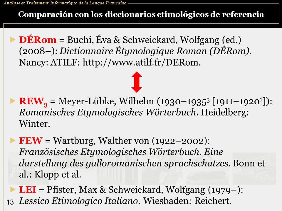 Analyse et Traitement Informatique de la Langue Française 13 Comparación con los diccionarios etimológicos de referencia DÉRom = Buchi, Éva & Schweick