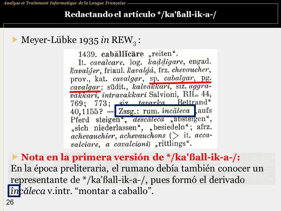 Analyse et Traitement Informatique de la Langue Française 26 Redactando el artículo */ka ß all-ik-a-/ Meyer-Lübke 1935 in REW 3 : Nota en la primera versión de */ka ßall-ik-a-/: En la época preliteraria, el rumano debía también conocer un representante de */ka ßall-ik-a-/, pues formó el derivado încăleca v.intr.