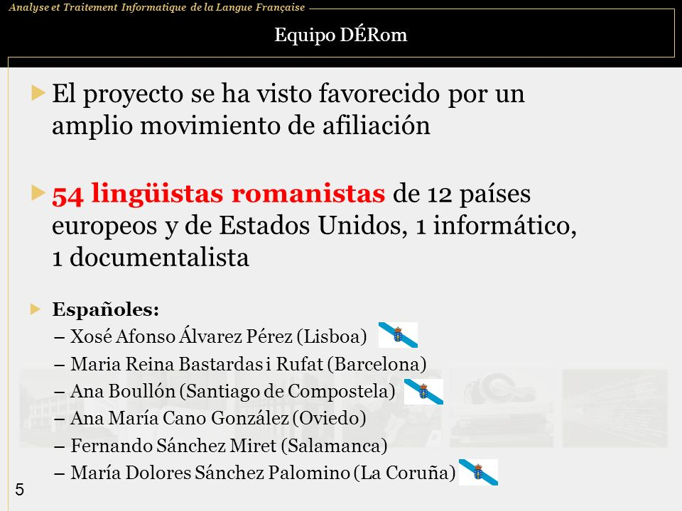 Analyse et Traitement Informatique de la Langue Française 5 Equipo DÉRom Españoles: – Xosé Afonso Álvarez Pérez (Lisboa) – Maria Reina Bastardas i Ruf