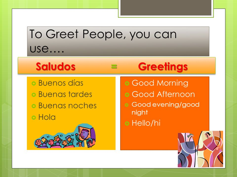 To Greet People, you can use…. Buenos días Buenas tardes Buenas noches Hola Good Morning Good Afternoon Good evening/good night Hello/hi