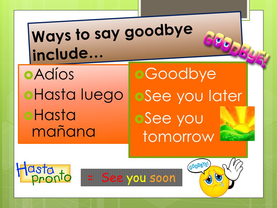 Ways to say goodbye include… Adíos Hasta luego Hasta mañana Goodbye See you later See you tomorrow = See you soon
