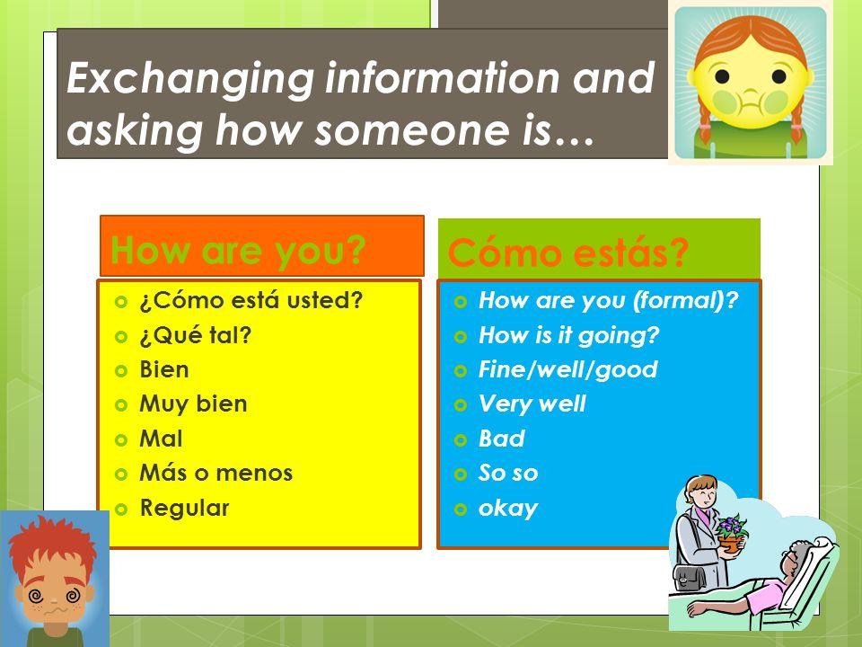 Exchanging information and asking how someone is… How are you? Cómo estás? ¿Cómo está usted? ¿Qué tal? Bien Muy bien Mal Más o menos Regular How are y