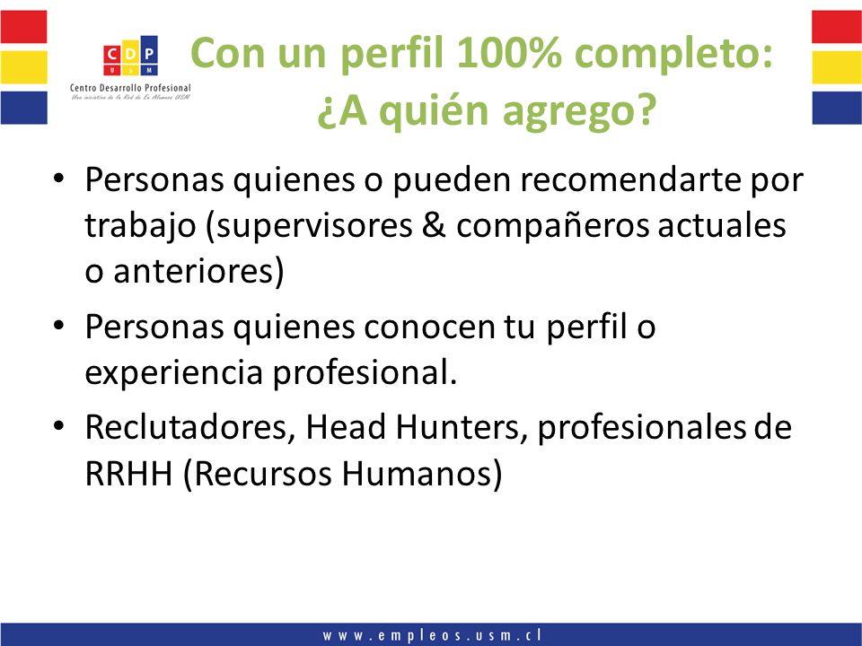 Con un perfil 100% completo: ¿A quién agrego? Personas quienes o pueden recomendarte por trabajo (supervisores & compañeros actuales o anteriores) Per