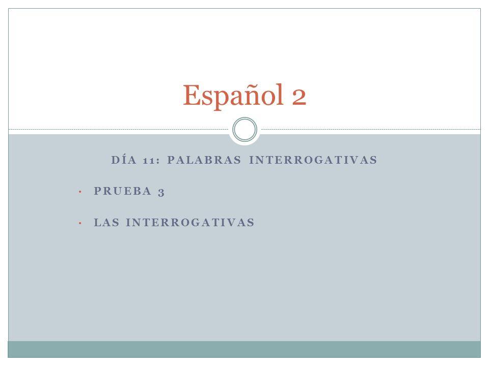 DÍA 11: PALABRAS INTERROGATIVAS PRUEBA 3 LAS INTERROGATIVAS Español 2