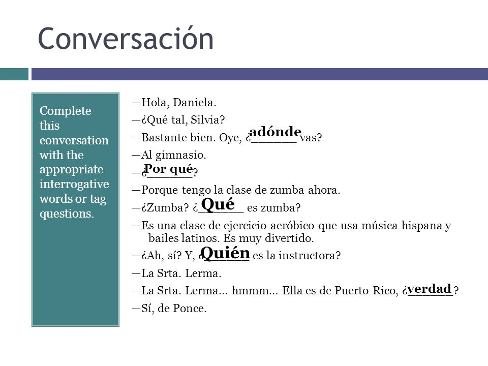 Conversación Complete this conversation with the appropriate interrogative words or tag questions. Hola, Daniela. ¿Qué tal, Silvia? Bastante bien. Oye