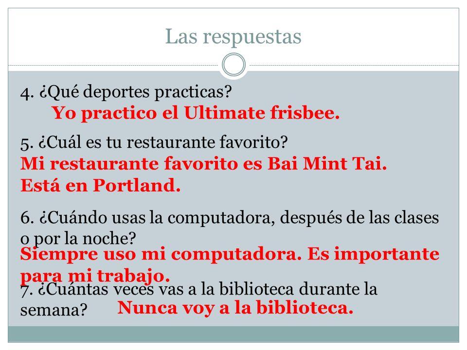 Las respuestas 4. ¿Qué deportes practicas? 5. ¿Cuál es tu restaurante favorito? 6. ¿Cuándo usas la computadora, después de las clases o por la noche?