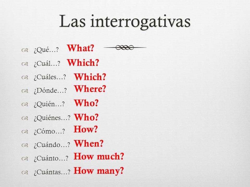 Las interrogativas ¿Qué…? ¿Cuál…? ¿Cuáles…? ¿Dónde…? ¿Quién…? ¿Quiénes…? ¿Cómo…? ¿Cuándo…? ¿Cuánto…? ¿Cuántas…? What? Which? Where? Who? How? When? Ho