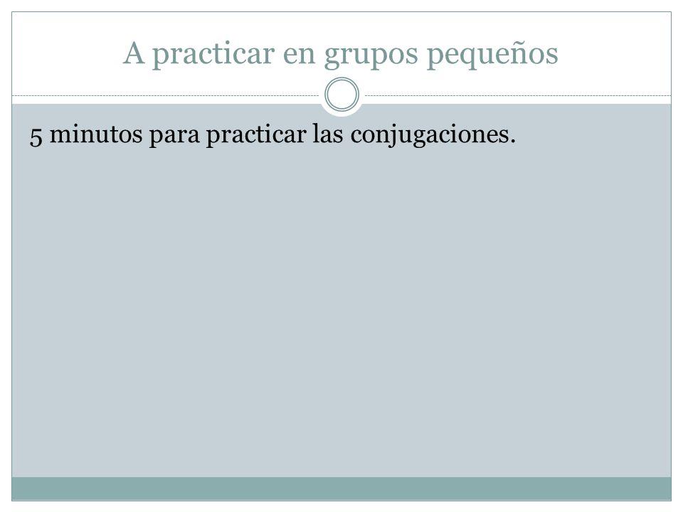 A practicar en grupos pequeños 5 minutos para practicar las conjugaciones.