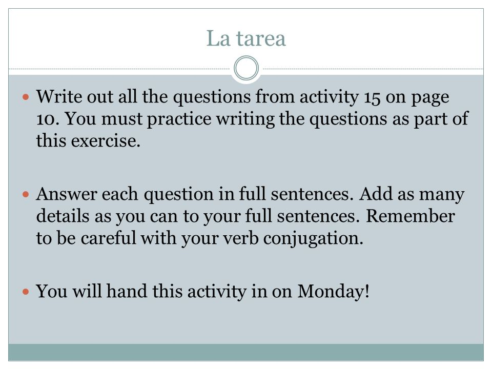 La tarea Write out all the questions from activity 15 on page 10. You must practice writing the questions as part of this exercise. Answer each questi