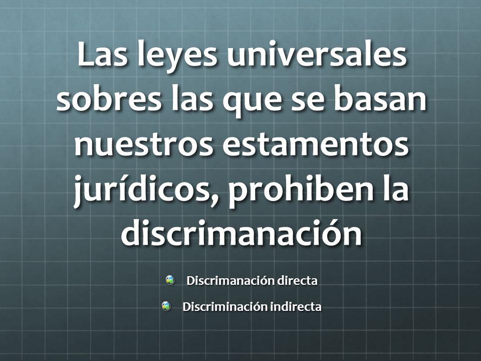 Las leyes universales sobres las que se basan nuestros estamentos jurídicos, prohiben la discrimanación Discrimanación directa Discriminación indirecta