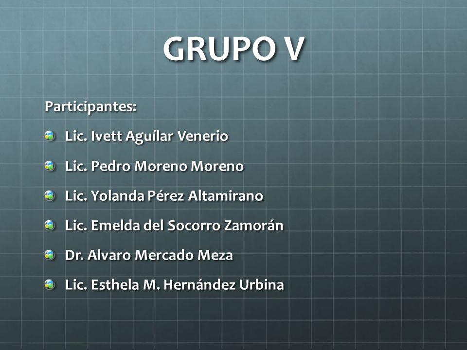 GRUPO V Participantes: Lic. Ivett Aguílar Venerio Lic. Pedro Moreno Moreno Lic. Yolanda Pérez Altamirano Lic. Emelda del Socorro Zamorán Dr. Alvaro Me