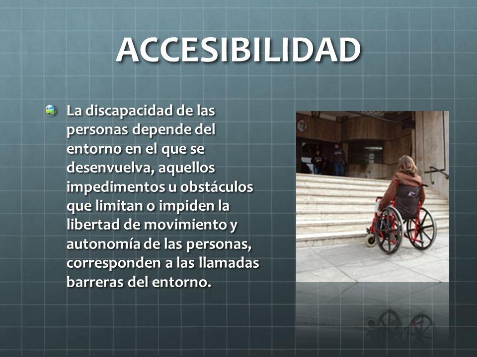ACCESIBILIDAD La discapacidad de las personas depende del entorno en el que se desenvuelva, aquellos impedimentos u obstáculos que limitan o impiden la libertad de movimiento y autonomía de las personas, corresponden a las llamadas barreras del entorno.