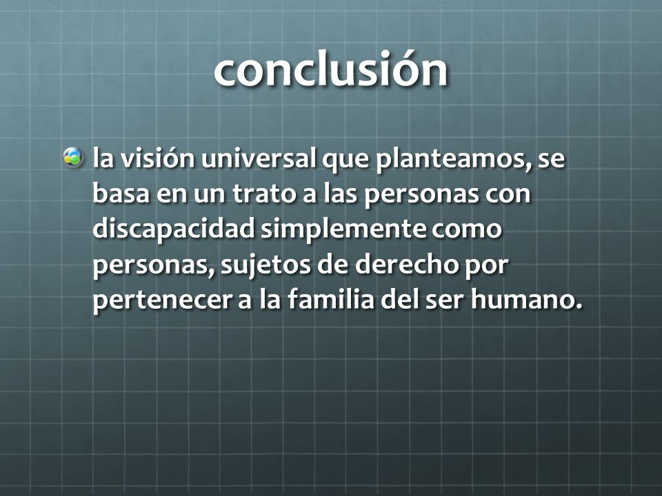 conclusión la visión universal que planteamos, se basa en un trato a las personas con discapacidad simplemente como personas, sujetos de derecho por pertenecer a la familia del ser humano.