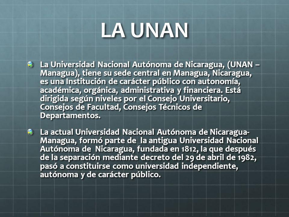 LA UNAN La Universidad Nacional Autónoma de Nicaragua, (UNAN – Managua), tiene su sede central en Managua, Nicaragua, es una Institución de carácter público con autonomía, académica, orgánica, administrativa y financiera.
