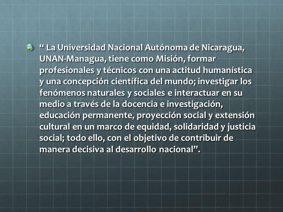 La Universidad Nacional Autónoma de Nicaragua, UNAN-Managua, tiene como Misión, formar profesionales y técnicos con una actitud humanística y una conc